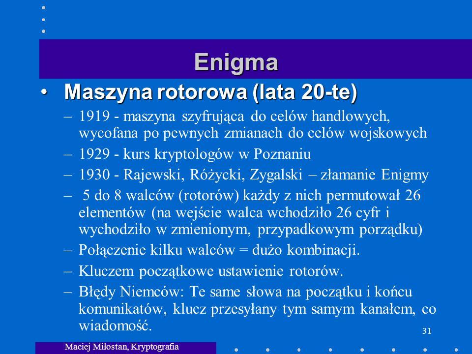 Maciej Miłostan, Kryptografia 31 Enigma Maszyna rotorowa (lata 20-te) Maszyna rotorowa (lata 20-te) –1919 - maszyna szyfrująca do celów handlowych, wycofana po pewnych zmianach do celów wojskowych –1929 - kurs kryptologów w Poznaniu –1930 - Rajewski, Różycki, Zygalski – złamanie Enigmy – 5 do 8 walców (rotorów) każdy z nich permutował 26 elementów (na wejście walca wchodziło 26 cyfr i wychodziło w zmienionym, przypadkowym porządku) –Połączenie kilku walców = dużo kombinacji.