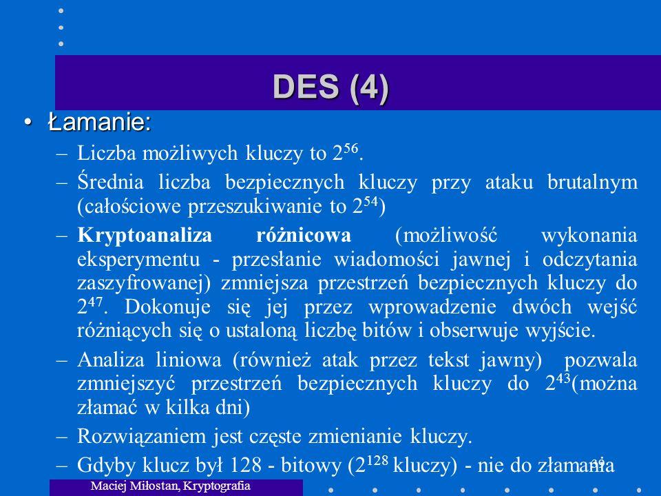 Maciej Miłostan, Kryptografia 39 DES (4) Łamanie:Łamanie: –Liczba możliwych kluczy to 2 56.