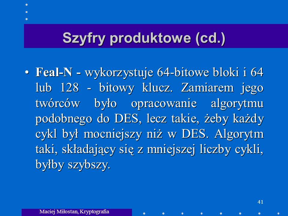 Maciej Miłostan, Kryptografia 41 Szyfry produktowe (cd.) Feal-N - wykorzystuje 64-bitowe bloki i 64 lub 128 - bitowy klucz.