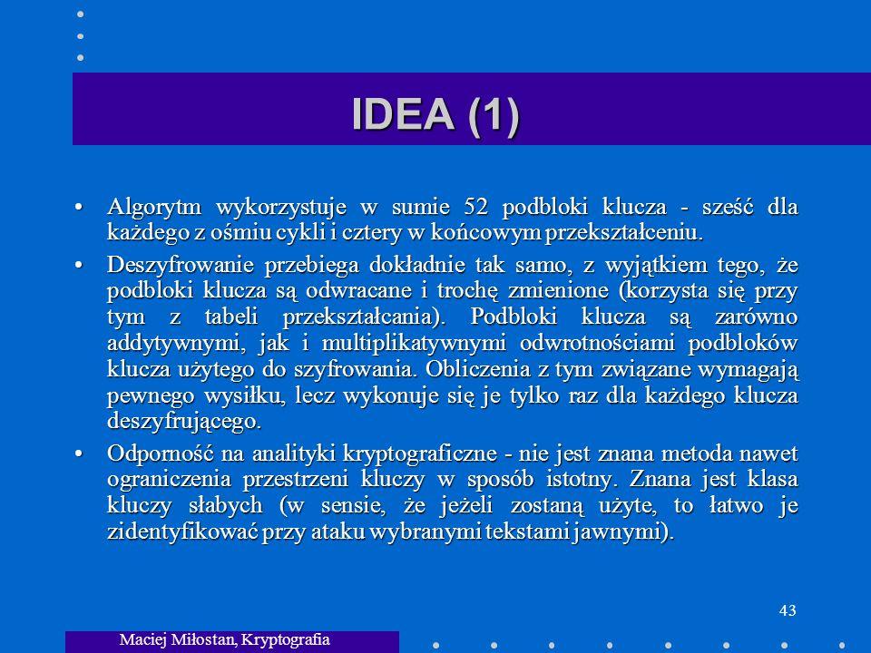 Maciej Miłostan, Kryptografia 43 IDEA (1) Algorytm wykorzystuje w sumie 52 podbloki klucza - sześć dla każdego z ośmiu cykli i cztery w końcowym przekształceniu.Algorytm wykorzystuje w sumie 52 podbloki klucza - sześć dla każdego z ośmiu cykli i cztery w końcowym przekształceniu.