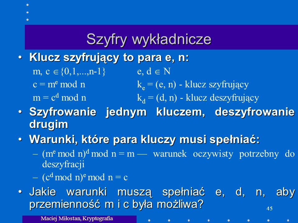 Maciej Miłostan, Kryptografia 45 Szyfry wykładnicze Klucz szyfrujący to para e, n:Klucz szyfrujący to para e, n: m, c {0,1,...,n-1} e, d N c = m e mod nk e = (e, n) - klucz szyfrujący m = c d mod nk d = (d, n) - klucz deszyfrujący Szyfrowanie jednym kluczem, deszyfrowanie drugimSzyfrowanie jednym kluczem, deszyfrowanie drugim Warunki, które para kluczy musi spełniać:Warunki, które para kluczy musi spełniać: –(m e mod n) d mod n = m warunek oczywisty potrzebny do deszyfracji –(c d mod n) e mod n = c Jakie warunki muszą spełniać e, d, n, aby przemienność m i c była możliwa?Jakie warunki muszą spełniać e, d, n, aby przemienność m i c była możliwa?