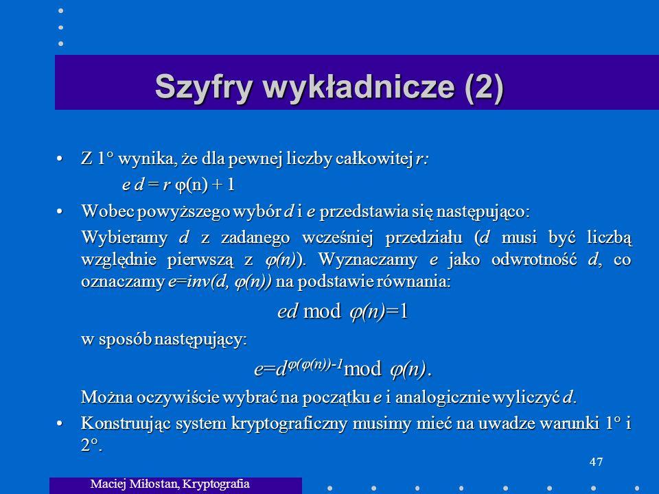 Maciej Miłostan, Kryptografia 47 Szyfry wykładnicze (2) Z 1 wynika, że dla pewnej liczby całkowitej r:Z 1 wynika, że dla pewnej liczby całkowitej r: e d = r (n) + 1 Wobec powyższego wybór d i e przedstawia się następująco:Wobec powyższego wybór d i e przedstawia się następująco: Wybieramy d z zadanego wcześniej przedziału (d musi być liczbą względnie pierwszą z (n)).