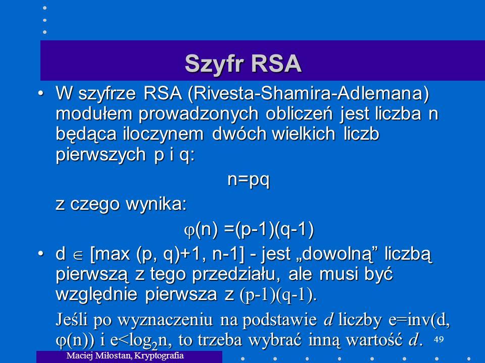 Maciej Miłostan, Kryptografia 49 Szyfr RSA W szyfrze RSA (Rivesta-Shamira-Adlemana) modułem prowadzonych obliczeń jest liczba n będąca iloczynem dwóch wielkich liczb pierwszych p i q:W szyfrze RSA (Rivesta-Shamira-Adlemana) modułem prowadzonych obliczeń jest liczba n będąca iloczynem dwóch wielkich liczb pierwszych p i q:n=pq z czego wynika: (n) =(p-1)(q-1) (n) =(p-1)(q-1) d [max (p, q)+1, n-1] - jest dowolną liczbą pierwszą z tego przedziału, ale musi być względnie pierwsza z (p-1)(q-1).d [max (p, q)+1, n-1] - jest dowolną liczbą pierwszą z tego przedziału, ale musi być względnie pierwsza z (p-1)(q-1).