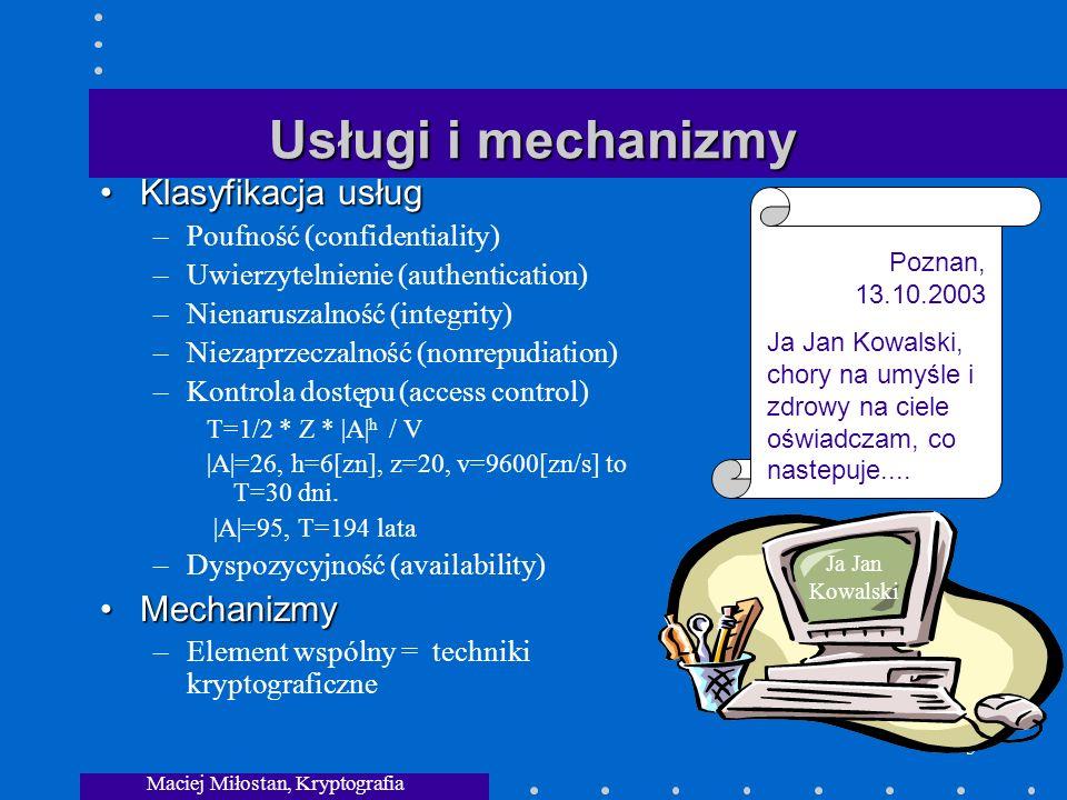 Maciej Miłostan, Kryptografia 5 Usługi i mechanizmy Klasyfikacja usług – Poufność (confidentiality) – Uwierzytelnienie (authentication) – Nienaruszalność (integrity) – Niezaprzeczalność (nonrepudiation) – Kontrola dostępu (access control) T=1/2 * Z * |A| h / V |A|=26, h=6[zn], z=20, v=9600[zn/s] to T=30 dni.