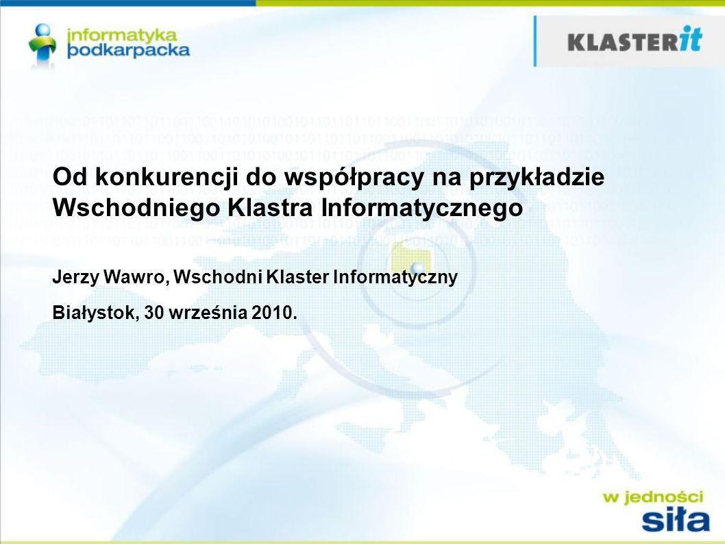 Od konkurencji do współpracy na przykładzie Wschodniego Klastra Informatycznego Jerzy Wawro, Wschodni Klaster Informatyczny Białystok, 30 września 201