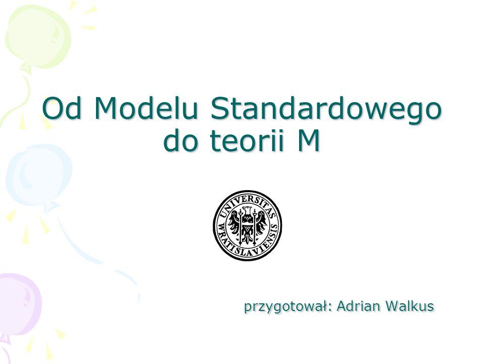 Od Modelu Standardowego do teorii M przygotował: Adrian Walkus