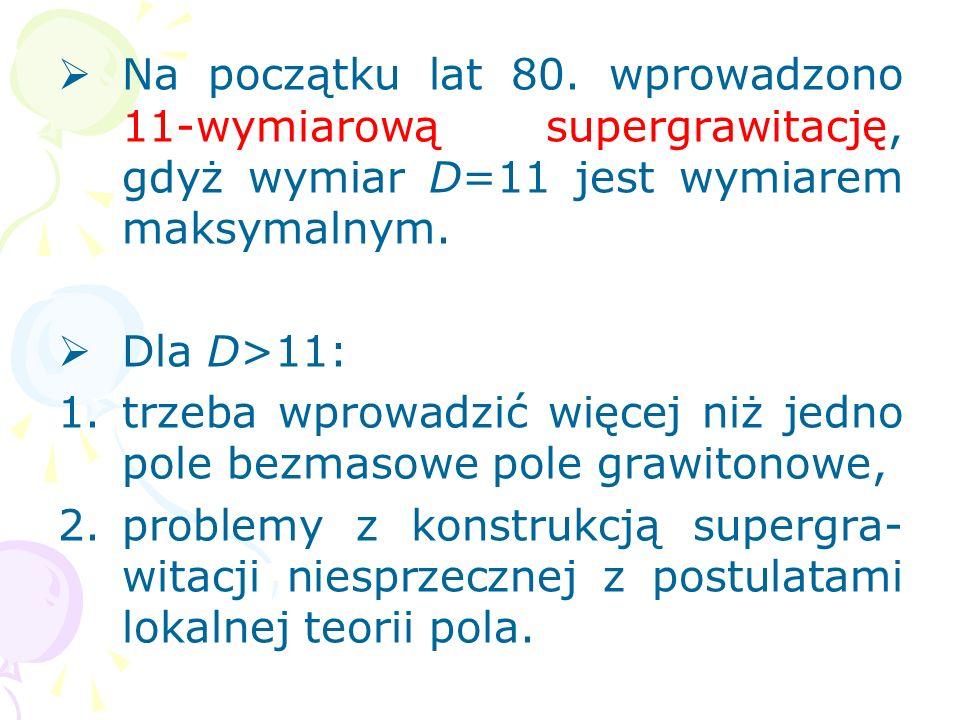5. 11-wymiarowa kwantowa supergrawitacja Warunki jakie powinna spełniać teoria unifikacji: 1.unifikować wszystkie oddziaływania elementarne, 2.zapewni