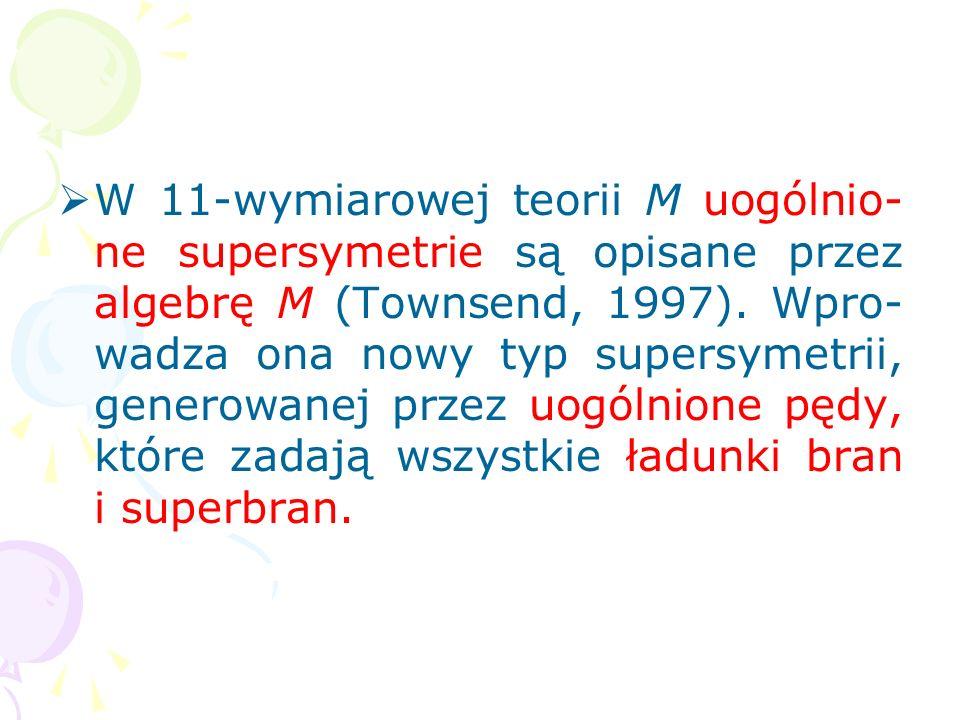 2) Symetrie teorii M opisują uogólnienie standardowych supersy- metrii, znanych od połowy lat 70. (standardowe supersymetrie zostały sformułowane w tz