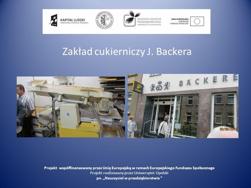 Zakład cukierniczy J. Backera Projekt współfinansowany przez Unię Europejską w ramach Europejskiego Funduszu Społecznego Projekt realizowany przez Uni