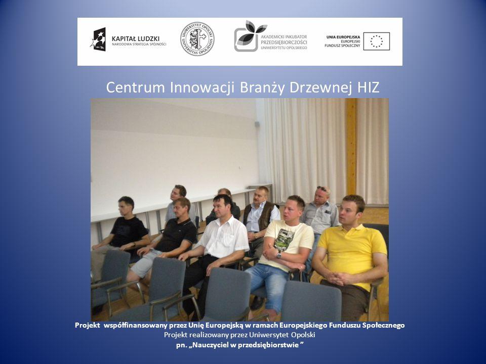 Centrum Innowacji Branży Drzewnej HIZ Projekt współfinansowany przez Unię Europejską w ramach Europejskiego Funduszu Społecznego Projekt realizowany p