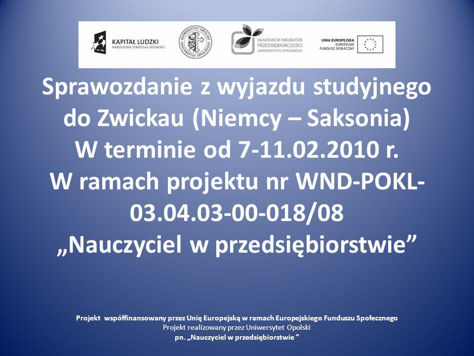 Sprawozdanie z wyjazdu studyjnego do Zwickau (Niemcy – Saksonia) W terminie od 7-11.02.2010 r. W ramach projektu nr WND-POKL- 03.04.03-00-018/08 Naucz