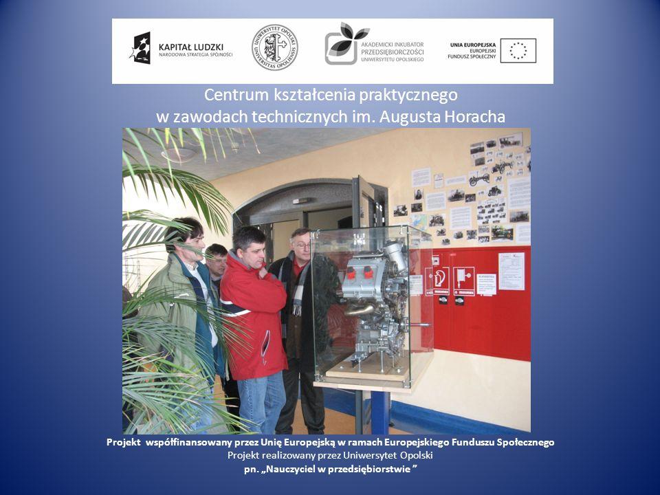 Centrum kształcenia praktycznego w zawodach technicznych im. Augusta Horacha Projekt współfinansowany przez Unię Europejską w ramach Europejskiego Fun
