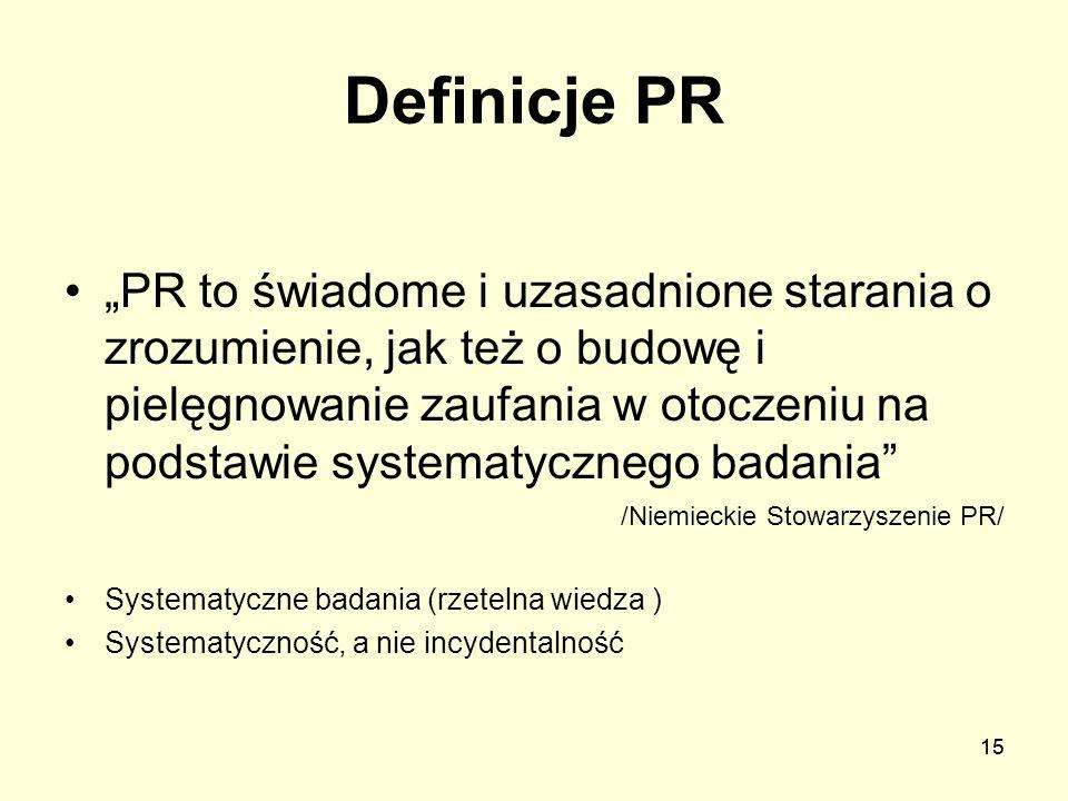 15 Definicje PR PR to świadome i uzasadnione starania o zrozumienie, jak też o budowę i pielęgnowanie zaufania w otoczeniu na podstawie systematyczneg