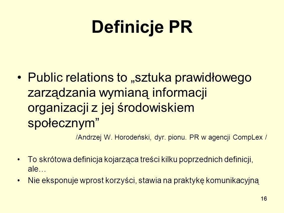 16 Definicje PR Public relations to sztuka prawidłowego zarządzania wymianą informacji organizacji z jej środowiskiem społecznym /Andrzej W. Horodeńsk