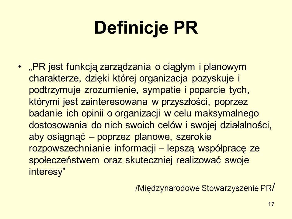 17 Definicje PR PR jest funkcją zarządzania o ciągłym i planowym charakterze, dzięki której organizacja pozyskuje i podtrzymuje zrozumienie, sympatie