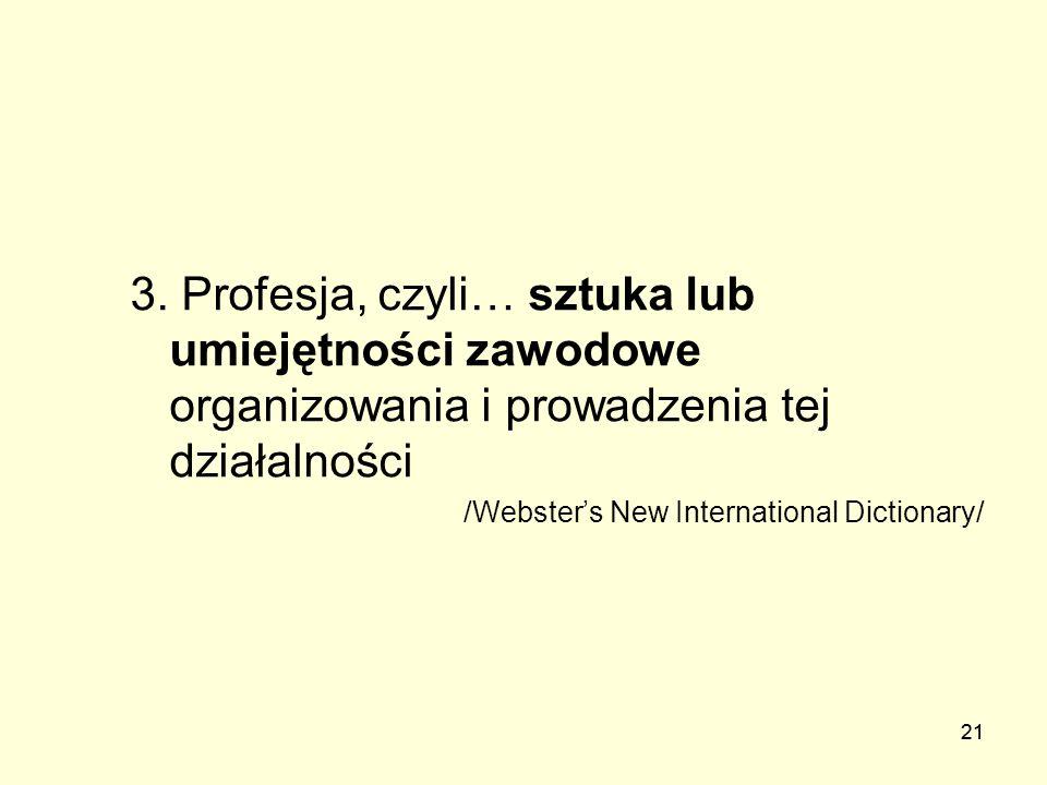 21 3. Profesja, czyli… sztuka lub umiejętności zawodowe organizowania i prowadzenia tej działalności /Websters New International Dictionary/