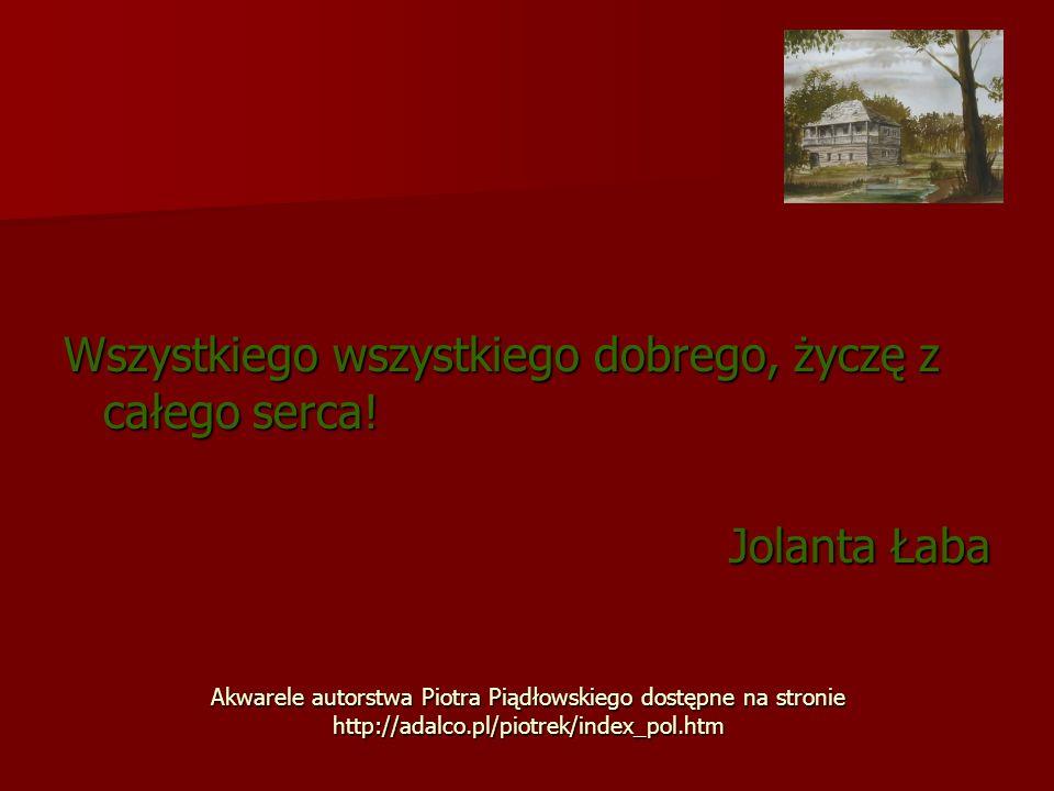 Akwarele autorstwa Piotra Piądłowskiego dostępne na stronie http://adalco.pl/piotrek/index_pol.htm Wszystkiego wszystkiego dobrego, życzę z całego ser