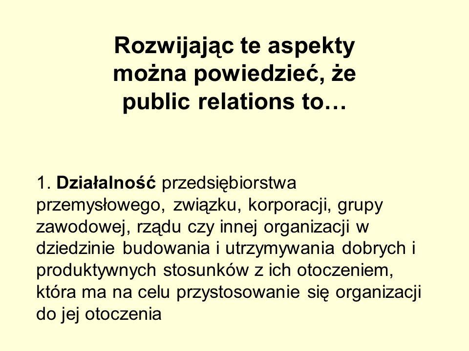 Rozwijając te aspekty można powiedzieć, że public relations to… 1. Działalność przedsiębiorstwa przemysłowego, związku, korporacji, grupy zawodowej, r