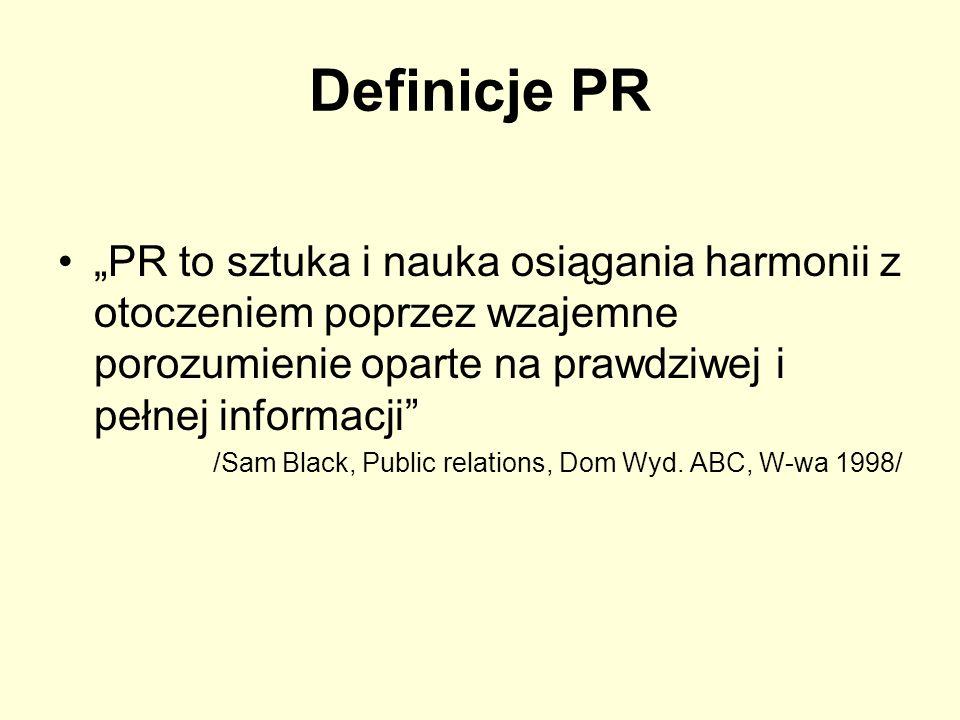 Definicje PR PR to sztuka i nauka osiągania harmonii z otoczeniem poprzez wzajemne porozumienie oparte na prawdziwej i pełnej informacji /Sam Black, P