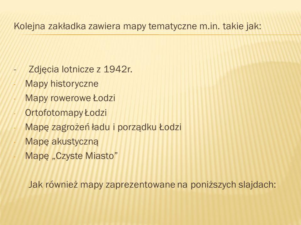 Kolejna zakładka zawiera mapy tematyczne m.in. takie jak: - Zdjęcia lotnicze z 1942r. - Mapy historyczne - Mapy rowerowe Łodzi - Ortofotomapy Łodzi -
