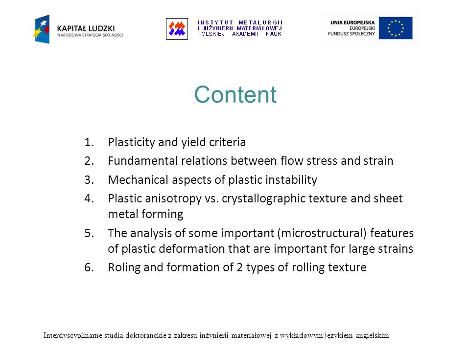Content 1.Plasticity and yield criteria 2.Fundamental relations between flow stress and strain 3.Mechanical aspects of plastic instability 4.Plastic a