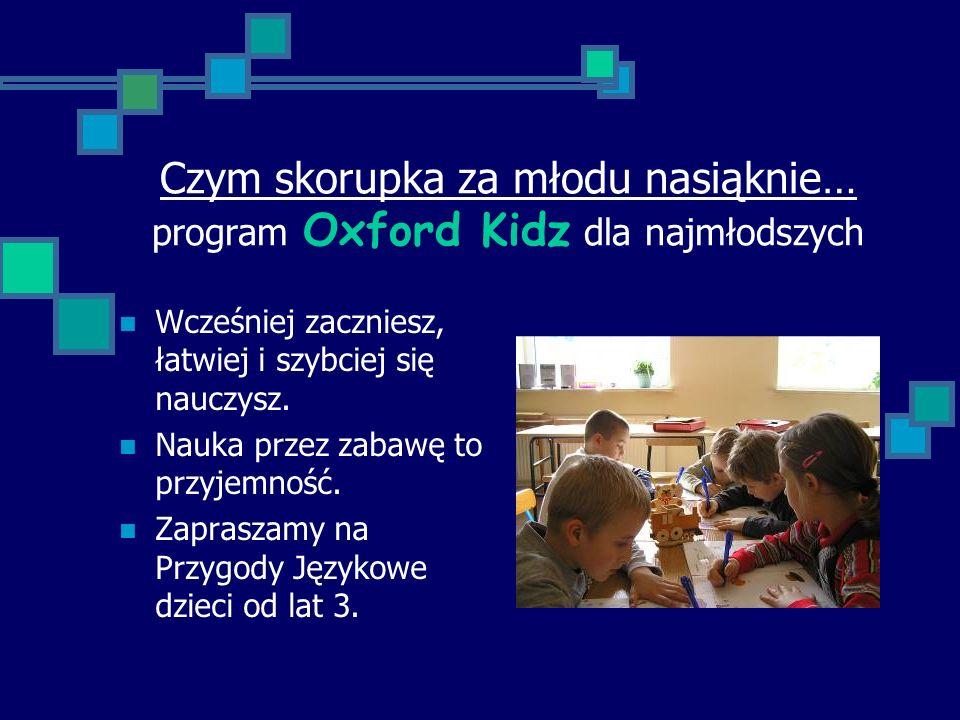 Czym skorupka za młodu nasiąknie… program Oxford Kidz dla najmłodszych Wcześniej zaczniesz, łatwiej i szybciej się nauczysz.