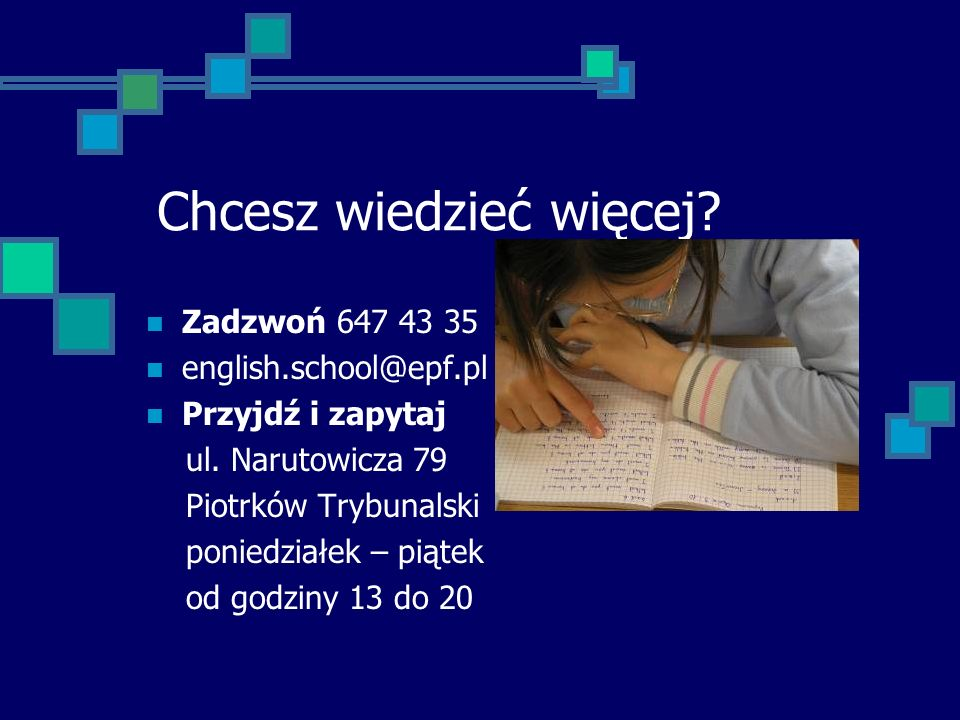 Chcesz wiedzieć więcej.Zadzwoń 647 43 35 english.school@epf.pl Przyjdź i zapytaj ul.