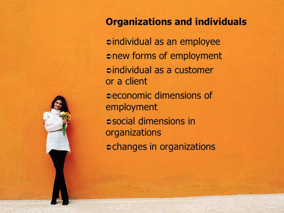 Organizations and individuals individual as an employee new forms of employment individual as a customer or a client economic dimensions of employment social dimensions in organizations changes in organizations