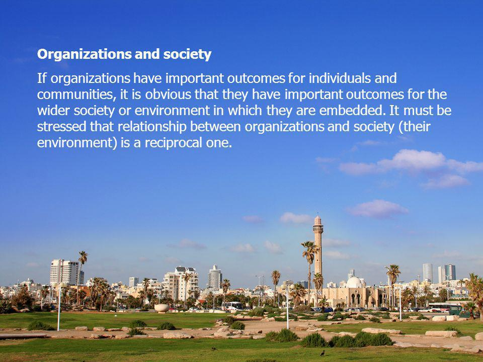 Organizations and society If organizations have important outcomes for individuals and communities, it is obvious that they have important outcomes for the wider society or environment in which they are embedded.