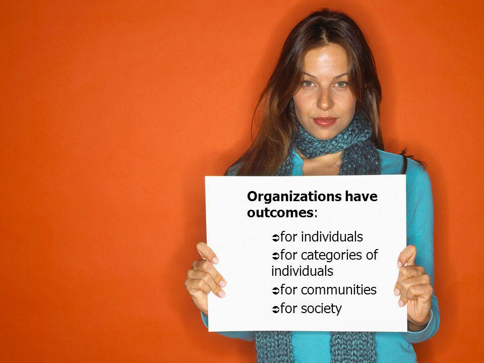 Organizations have outcomes: for individuals for categories of individuals for communities for society