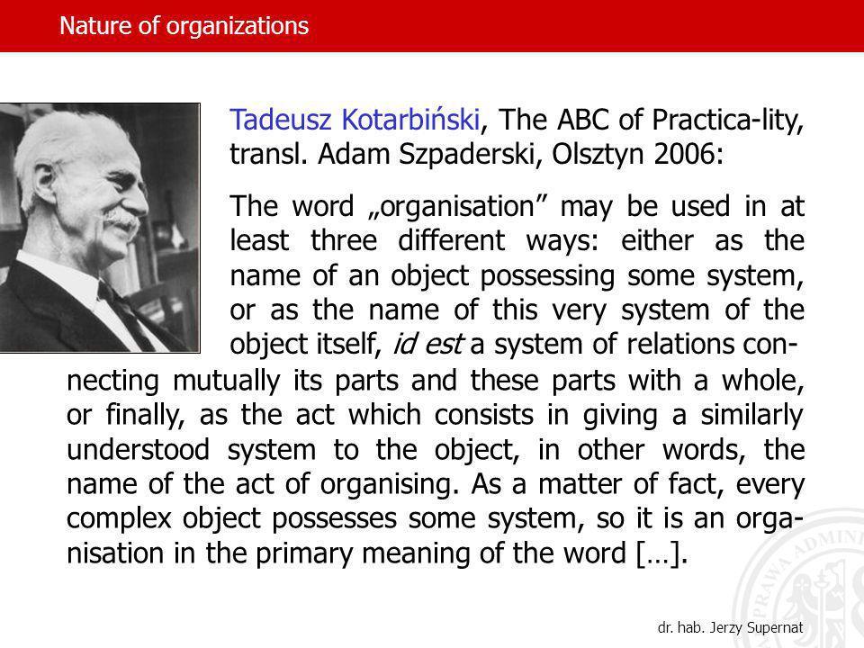 Nature of organizations Pojęcie organizacji znaczenie czynnościowe (czynność organizowania, czyli organizowanie) znaczenie rzeczowe (rzecz zorganizowana, w szczegól- ności złożona z ludzi, wspólnych celów i zasobów) znaczenie atrybutowe (cecha rzeczy, ale i procesu, po- legająca na tym, że składniki rzeczy lub procesu współ- przyczyniają się do powodzenia całości) dr.