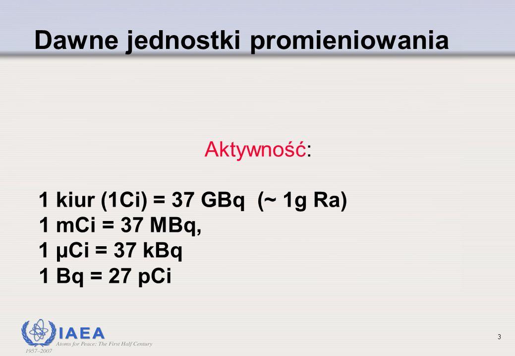 3 Dawne jednostki promieniowania Aktywność: 1 kiur (1Ci) = 37 GBq (~ 1g Ra) 1 mCi = 37 MBq, 1 µCi = 37 kBq 1 Bq = 27 pCi