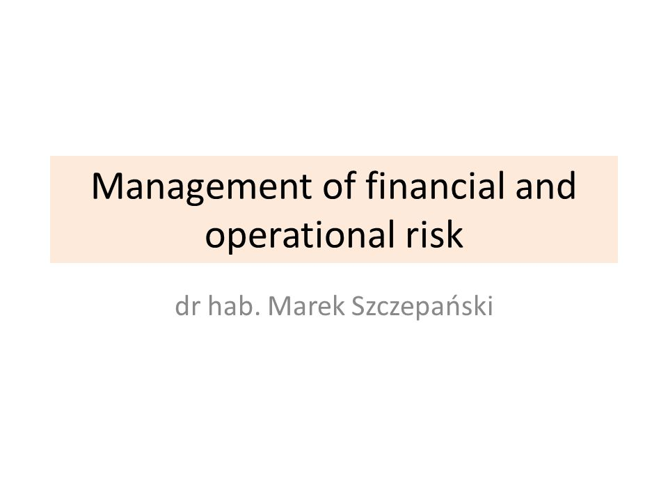 Management of financial and operational risk dr hab. Marek Szczepański