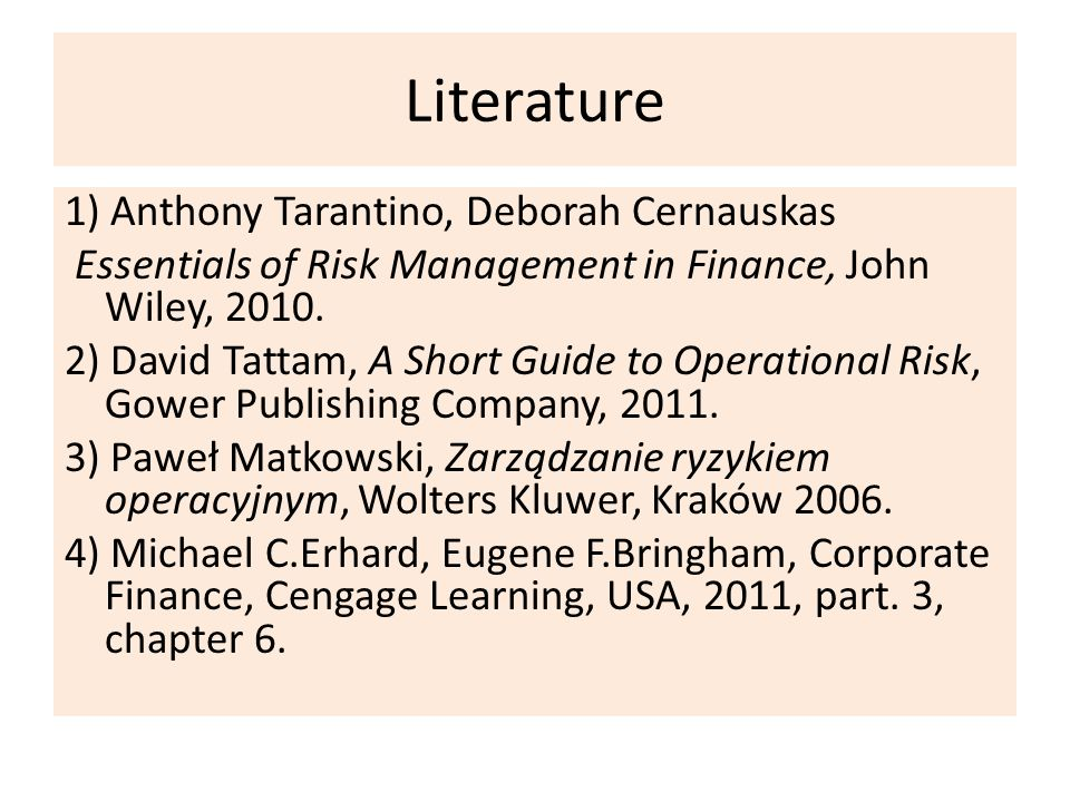 Literature 1) Anthony Tarantino, Deborah Cernauskas Essentials of Risk Management in Finance, John Wiley, 2010.