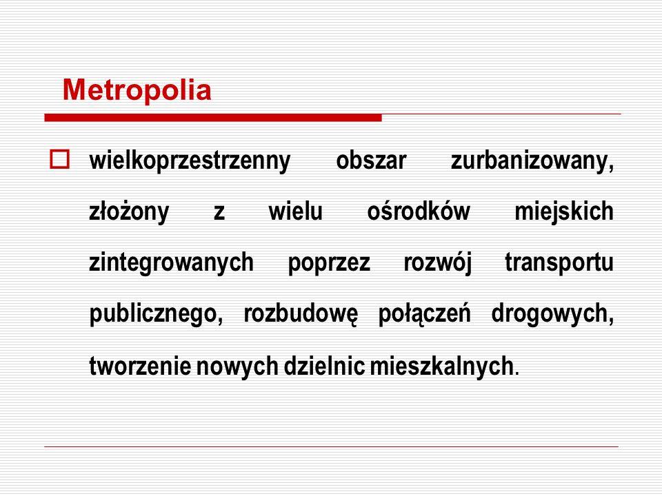 Metropolia wielkoprzestrzenny obszar zurbanizowany, złożony z wielu ośrodków miejskich zintegrowanych poprzez rozwój transportu publicznego, rozbudowę