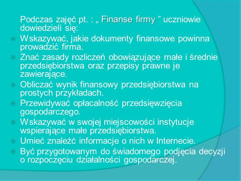 Finanse firmy Podczas zajęć pt. : Finanse firmy uczniowie dowiedzieli się: Wskazywać, jakie dokumenty finansowe powinna prowadzić firma. Znać zasady r