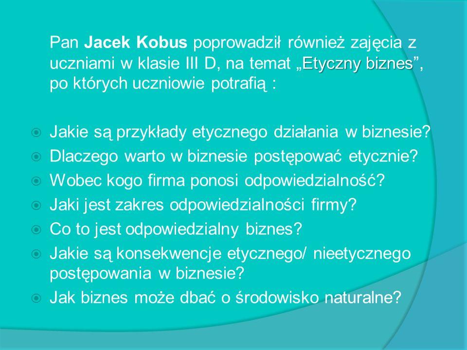 Etyczny biznes Pan Jacek Kobus poprowadził również zajęcia z uczniami w klasie III D, na temat Etyczny biznes, po których uczniowie potrafią : Jakie s