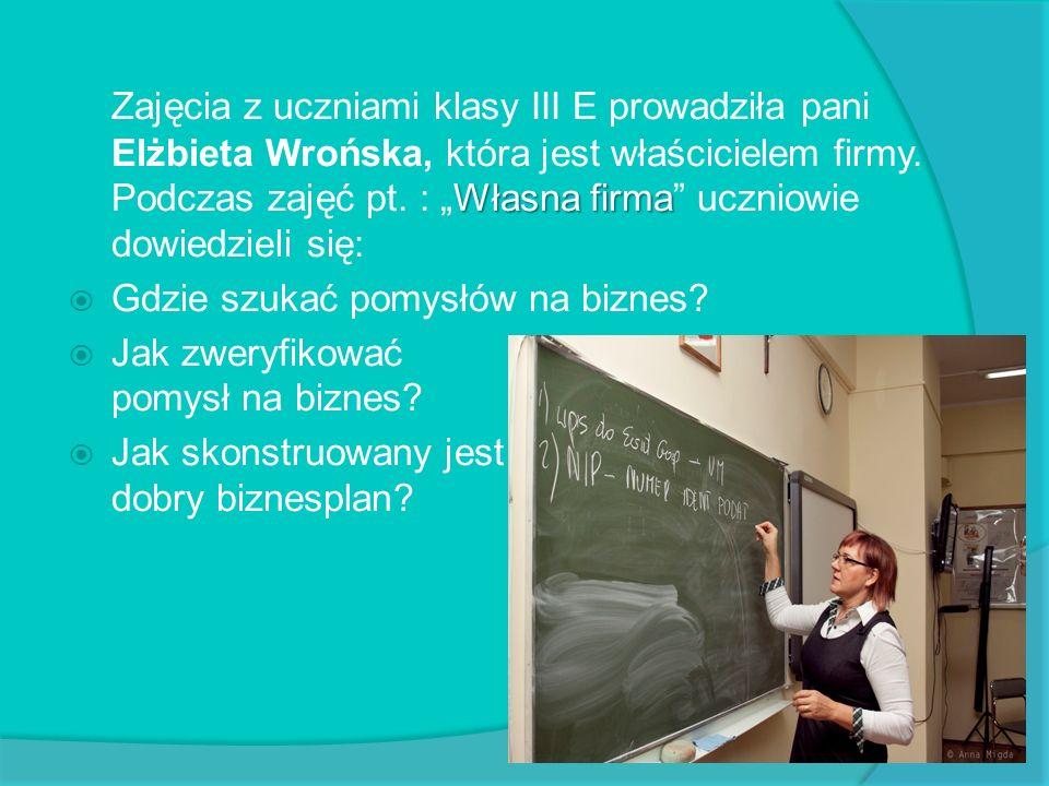Własna firma Zajęcia z uczniami klasy III E prowadziła pani Elżbieta Wrońska, która jest właścicielem firmy. Podczas zajęć pt. : Własna firma uczniowi