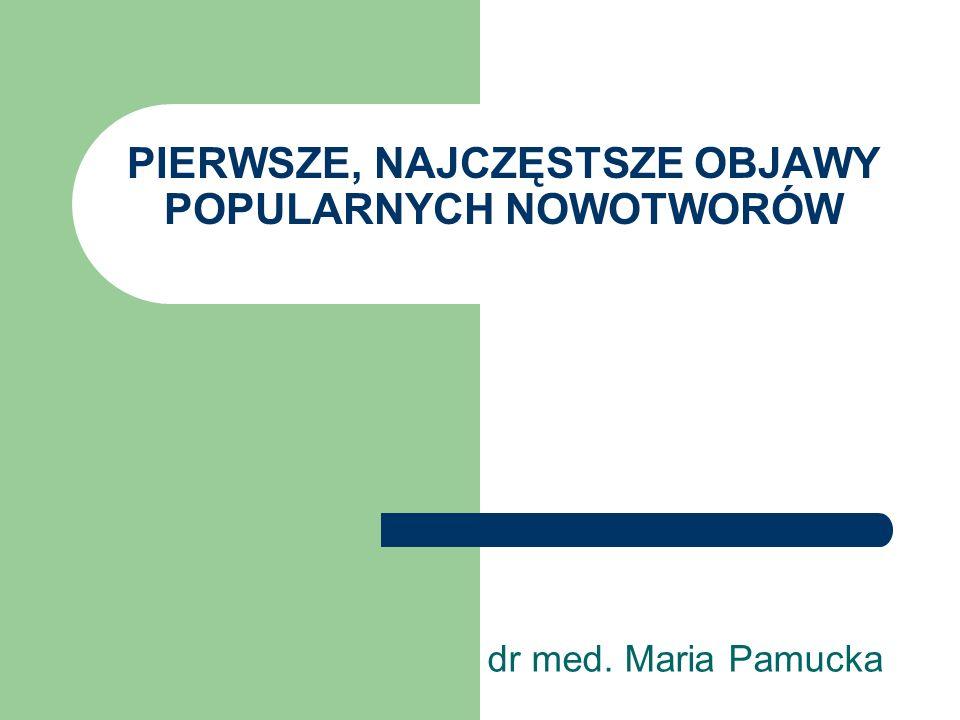 PIERWSZE, NAJCZĘSTSZE OBJAWY POPULARNYCH NOWOTWORÓW dr med. Maria Pamucka