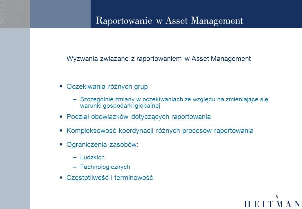 8 Raportowanie w Asset Management Wyzwania zwiazane z raportowaniem w Asset Management Oczekiwania różnych grup –Szczególnie zmiany w oczekiwaniach ze