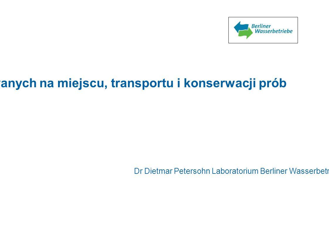 Zapewnianie jakości pomiarów wykonywanych na miejscu, transportu i konserwacji prób Dr Dietmar Petersohn Laboratorium Berliner Wasserbetriebe 1