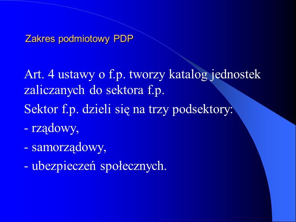 Zakres podmiotowy PDP Art. 4 ustawy o f.p. tworzy katalog jednostek zaliczanych do sektora f.p. Sektor f.p. dzieli się na trzy podsektory: - rządowy,