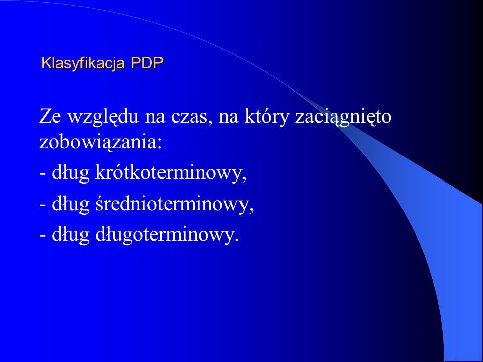 Klasyfikacja PDP Ze względu na czas, na który zaciągnięto zobowiązania: - dług krótkoterminowy, - dług średnioterminowy, - dług długoterminowy.