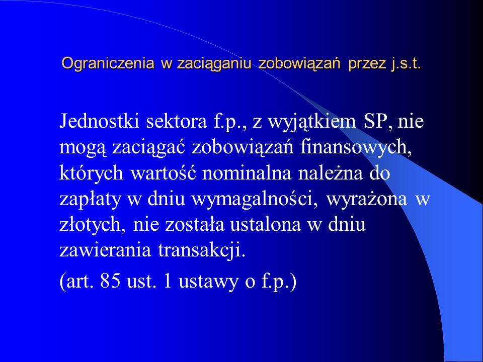 Ograniczenia w zaciąganiu zobowiązań przez j.s.t. Jednostki sektora f.p., z wyjątkiem SP, nie mogą zaciągać zobowiązań finansowych, których wartość no