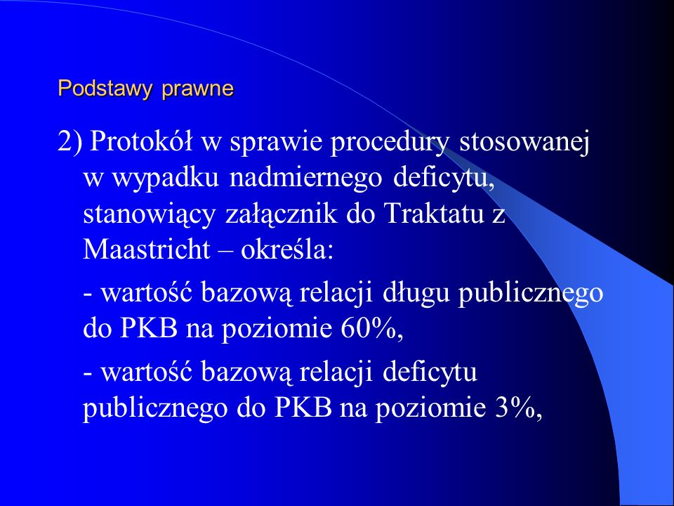 Podstawy prawne 2) Protokół w sprawie procedury stosowanej w wypadku nadmiernego deficytu, stanowiący załącznik do Traktatu z Maastricht – określa: -