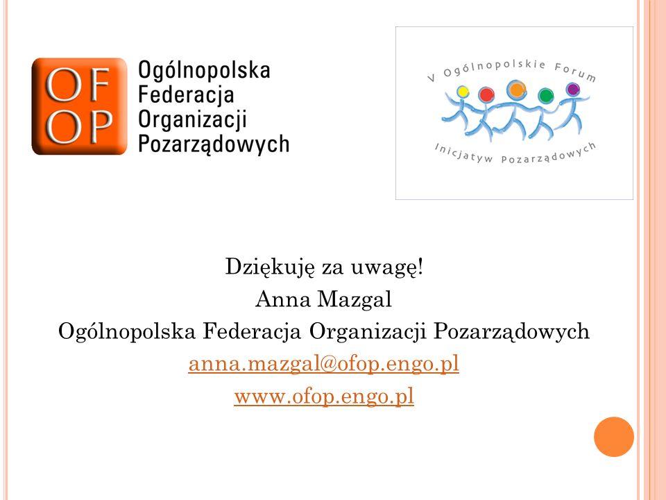 Dziękuję za uwagę! Anna Mazgal Ogólnopolska Federacja Organizacji Pozarządowych anna.mazgal@ofop.engo.pl www.ofop.engo.pl