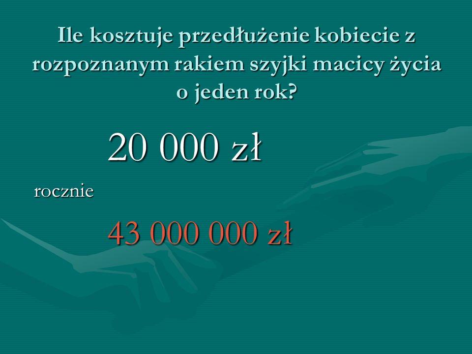 Ile kosztuje przedłużenie kobiecie z rozpoznanym rakiem szyjki macicy życia o jeden rok? 20 000 zł 20 000 zł rocznie rocznie 43 000 000 zł 43 000 000