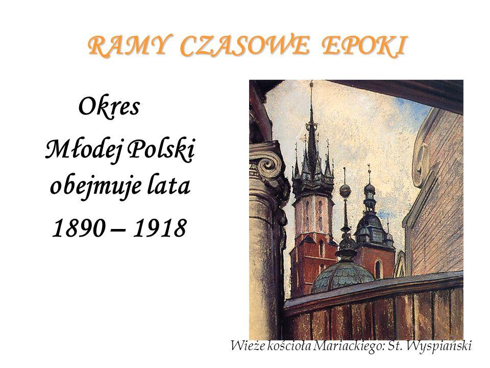 RAMY CZASOWE EPOKI Okres Młodej Polski obejmuje lata 1890 – 1918 Wieże kościoła Mariackiego: St. Wyspiański