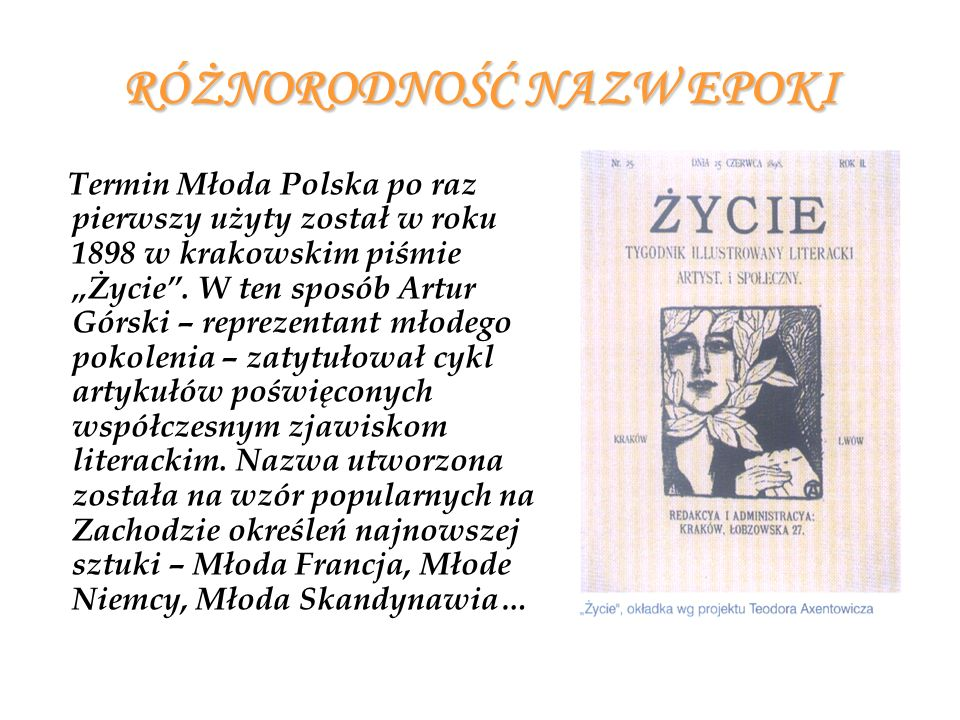 RÓŻNORODNOŚĆ NAZW EPOKI Termin Młoda Polska po raz pierwszy użyty został w roku 1898 w krakowskim piśmie Życie. W ten sposób Artur Górski – reprezenta