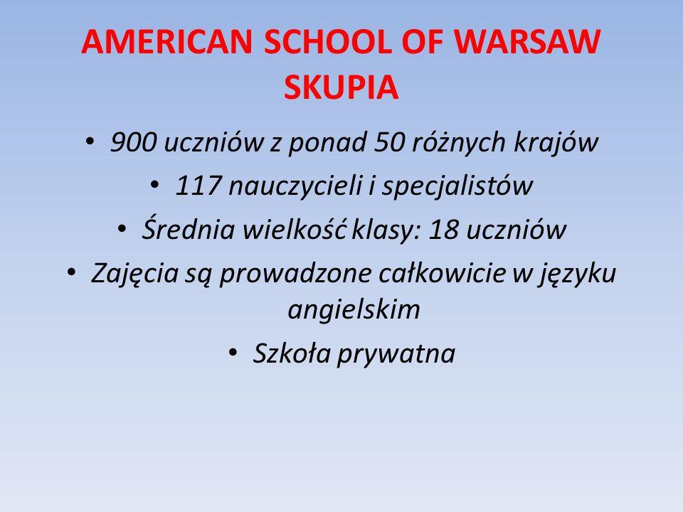 AMERICAN SCHOOL OF WARSAW SKUPIA 900 uczniów z ponad 50 różnych krajów 117 nauczycieli i specjalistów Średnia wielkość klasy: 18 uczniów Zajęcia są pr
